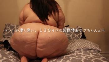 マンコが凄く臭い、130キロの超巨体おデブちゃんとH